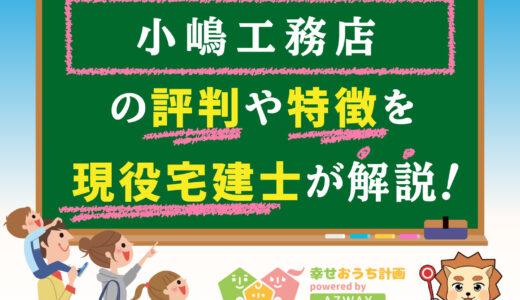 小嶋工務店の評判・口コミは良い?悪い?坪単価や平屋の特徴、耐震性・耐火性まで完全網羅!