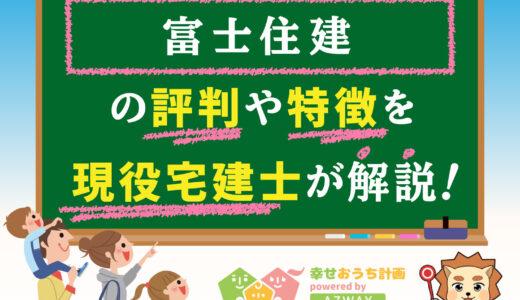 富士住建の評判・口コミは良い?悪い?坪単価や平屋の特徴、耐震性・耐火性まで完全網羅!